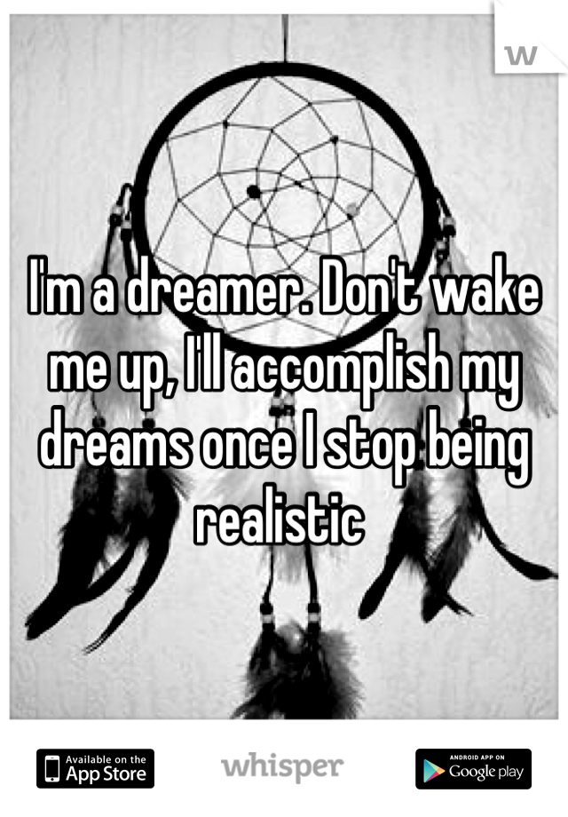 I'm a dreamer. Don't wake me up, I'll accomplish my dreams once I stop being realistic