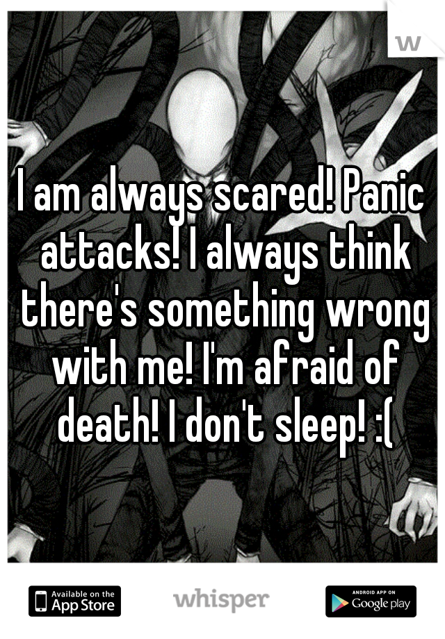 I am always scared! Panic attacks! I always think there's something wrong with me! I'm afraid of death! I don't sleep! :(