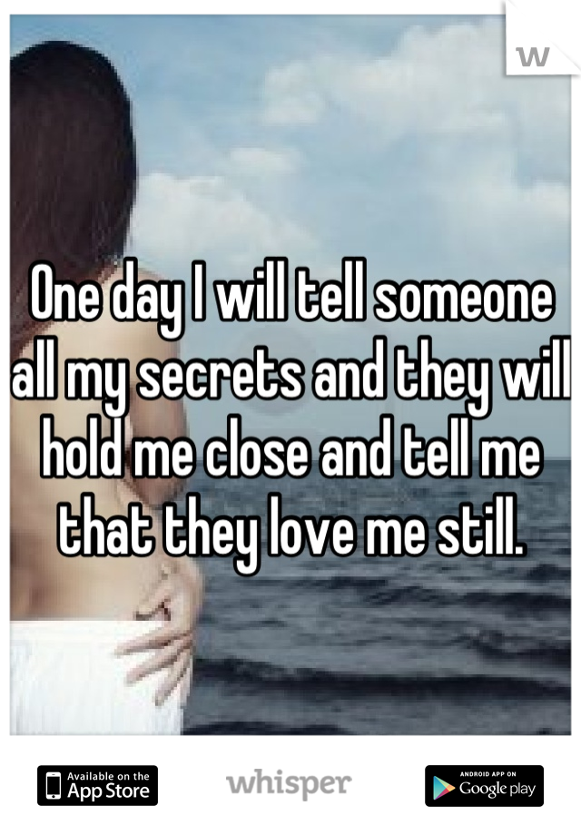 One day I will tell someone all my secrets and they will hold me close and tell me that they love me still.