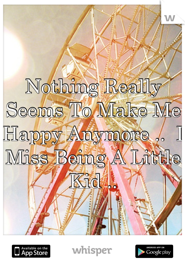Nothing Really Seems To Make Me Happy Anymore ..  I Miss Being A Little Kid ..