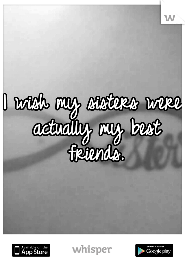 I wish my sisters were actually my best friends.
