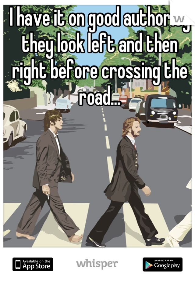 I have it on good authority they look left and then right before crossing the road...