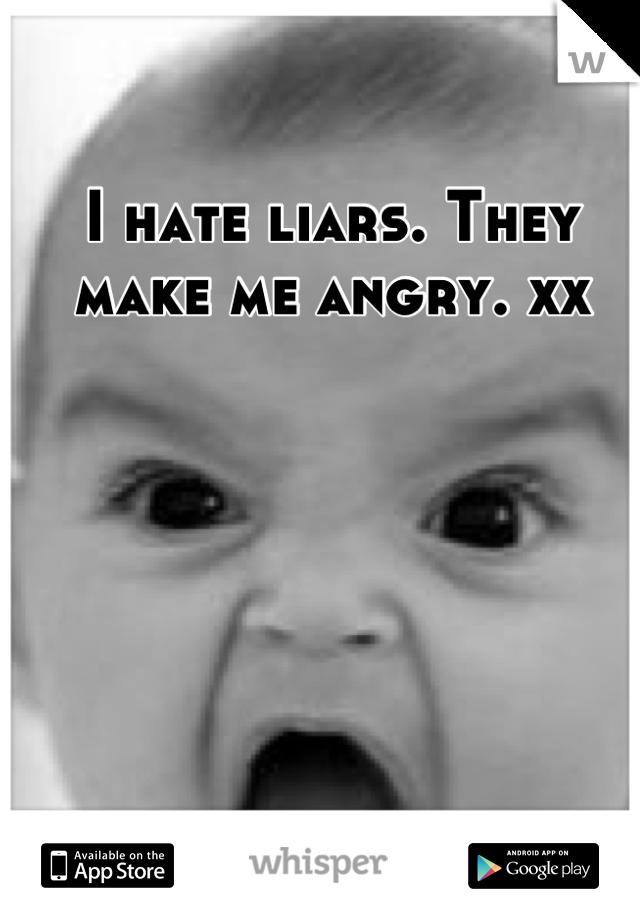 I hate liars. They make me angry. xx
