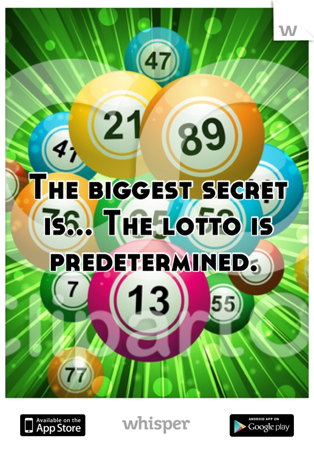 The biggest secret is... The lotto is predetermined.