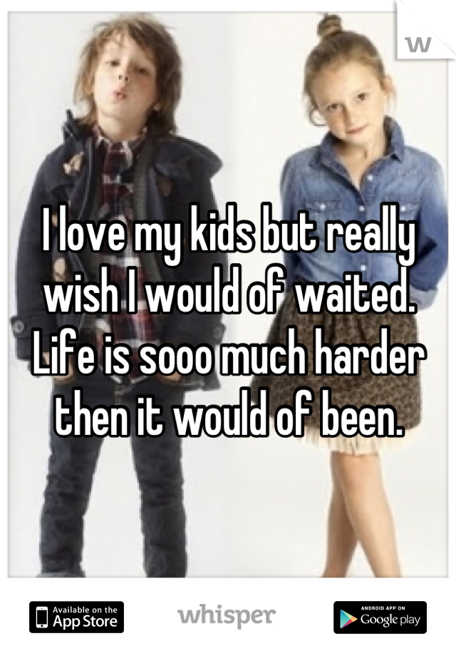 I love my kids but really wish I would of waited. Life is sooo much harder then it would of been.