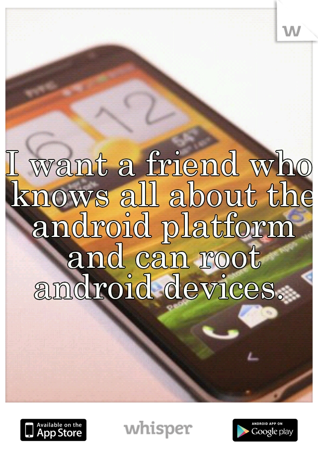 I want a friend who knows all about the android platform and can root android devices.
