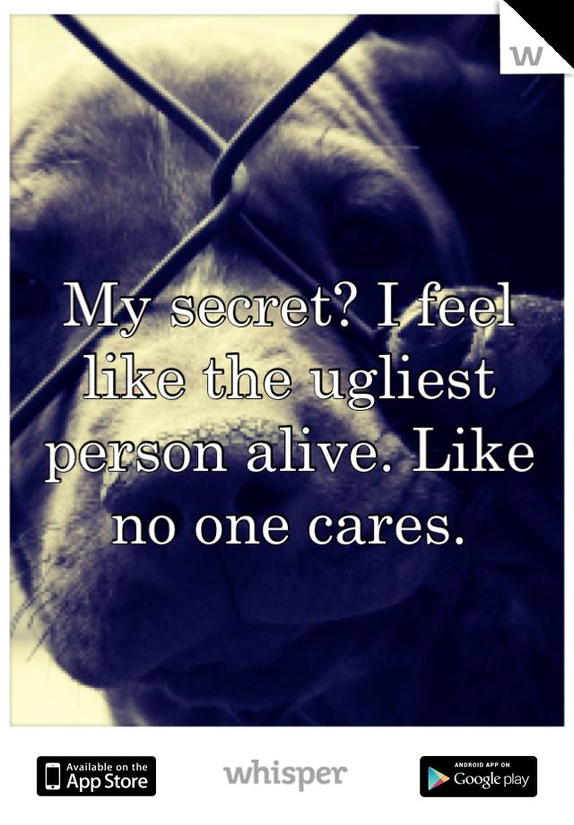 My secret? I feel like the ugliest person alive. Like no one cares.