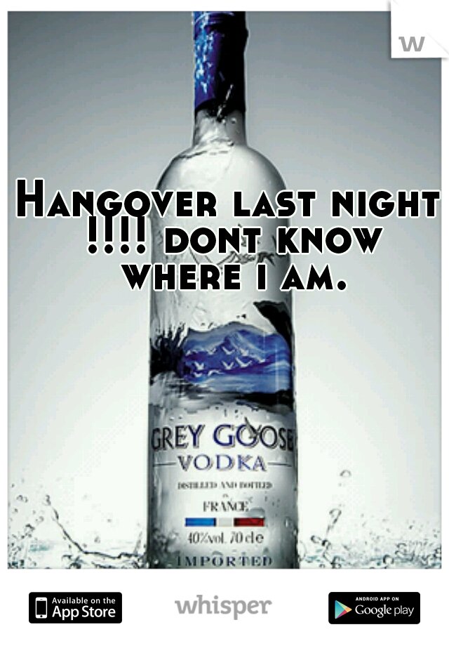 Hangover last night !!!! dont know where i am.