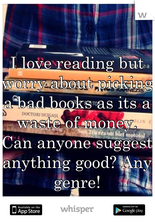 I love reading but worry about picking a bad books as its a waste of money. Can anyone suggest anything good? Any genre!