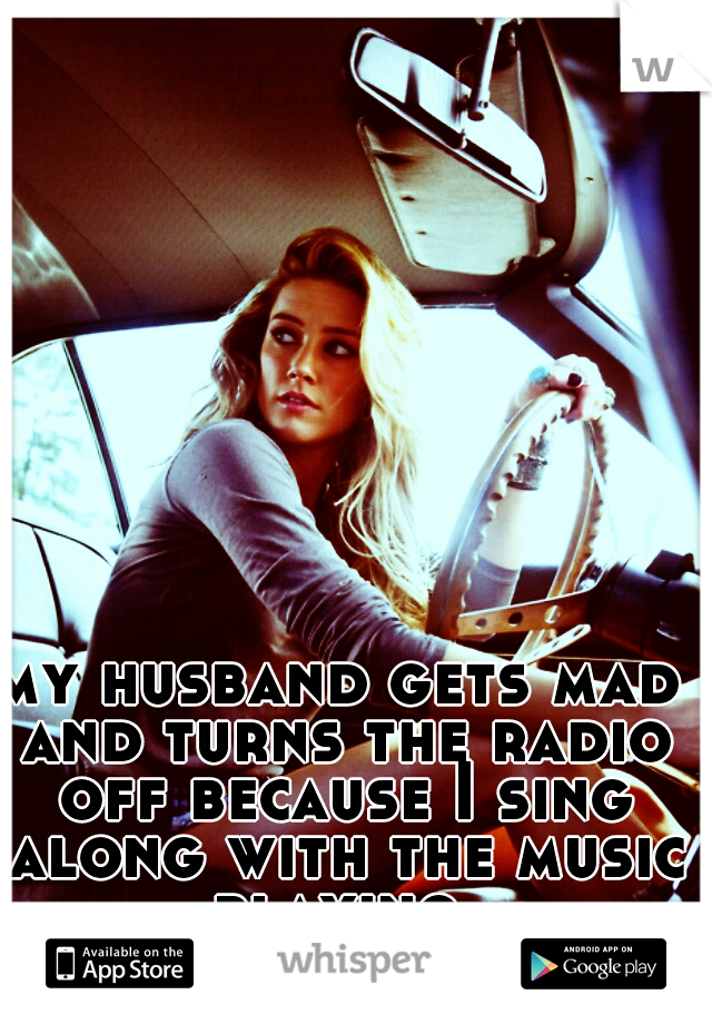 my husband gets mad and turns the radio off because I sing along with the music playing