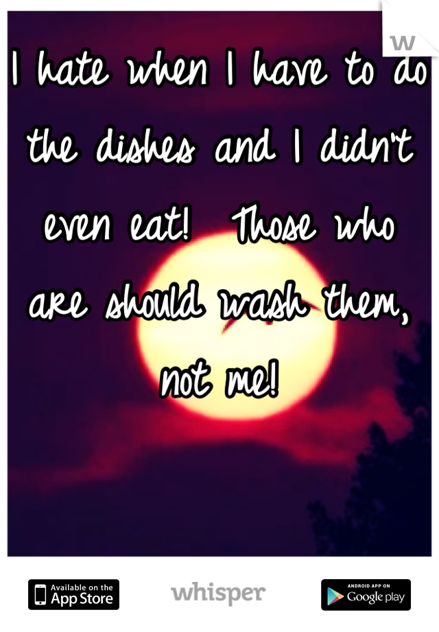 I hate when I have to do the dishes and I didn't even eat!  Those who are should wash them, not me!