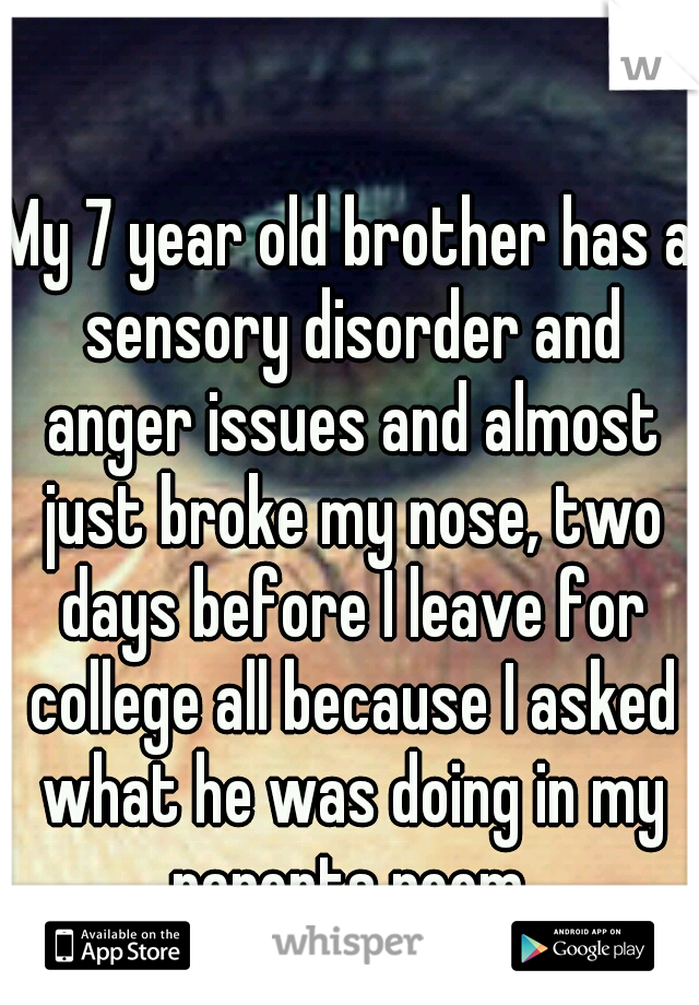 My 7 year old brother has a sensory disorder and anger issues and almost just broke my nose, two days before I leave for college all because I asked what he was doing in my parents room.
