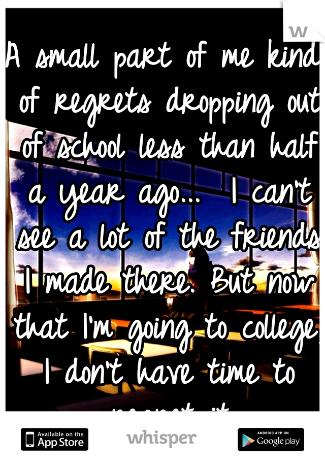 A small part of me kind of regrets dropping out of school less than half a year ago...  I can't see a lot of the friends I made there. But now that I'm going to college, I don't have time to regret it
