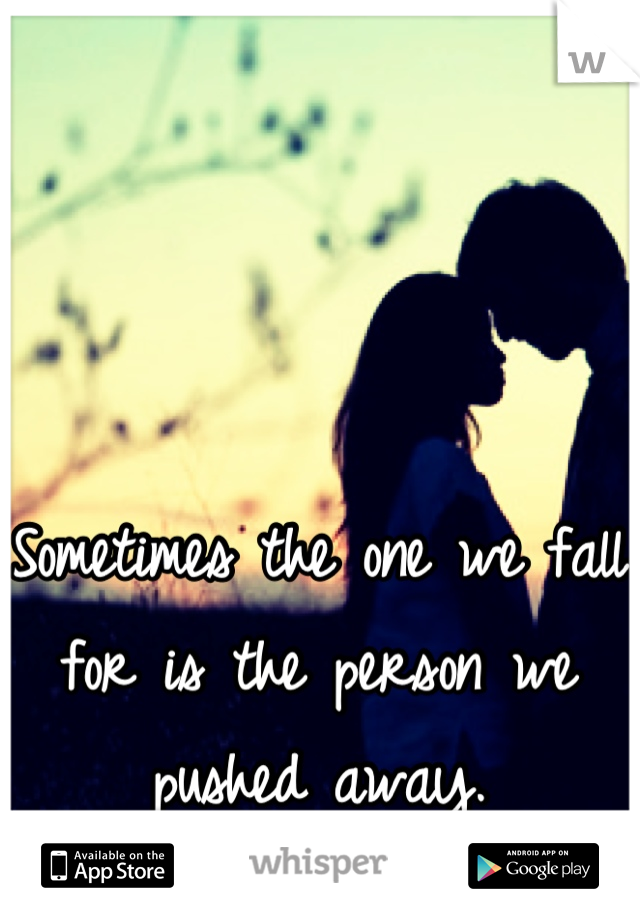 Sometimes the one we fall for is the person we pushed away.