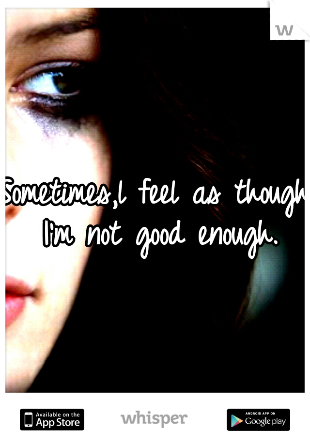 Sometimes,l feel as though I'm not good enough.