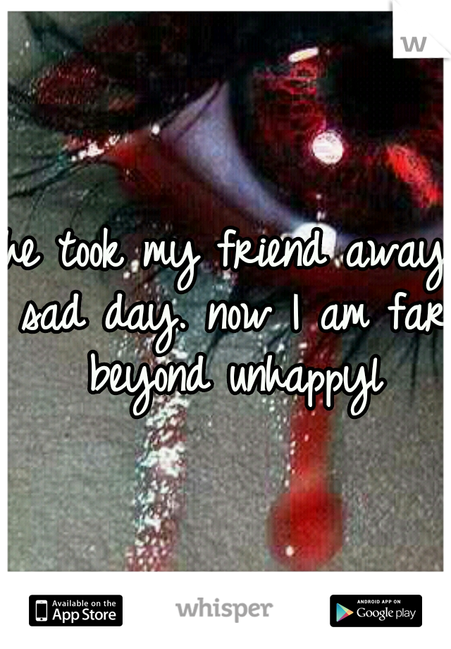 he took my friend away sad day. now I am far beyond unhappyl