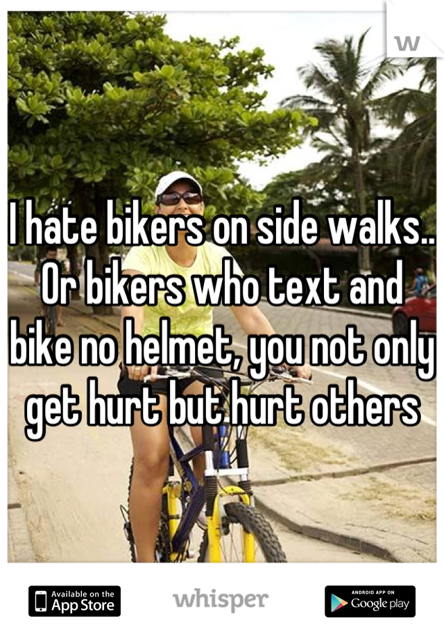 I hate bikers on side walks.. Or bikers who text and bike no helmet, you not only get hurt but hurt others