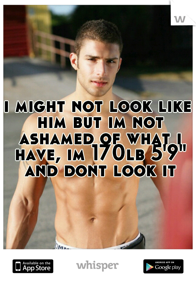 """i might not look like him but im not ashamed of what i have, im 170lb 5'9"""" and dont look it"""