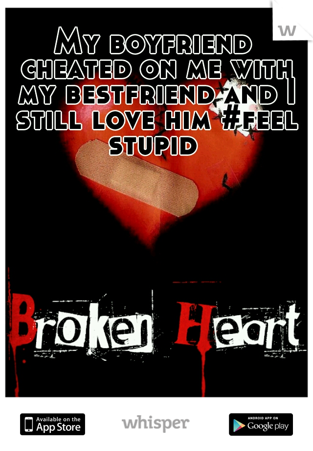My boyfriend cheated on me with my bestfriend and I still love him #feel stupid
