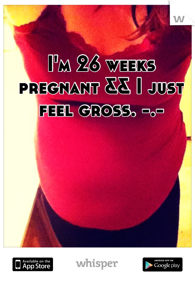 I'm 26 weeks pregnant && I just feel gross. -.-