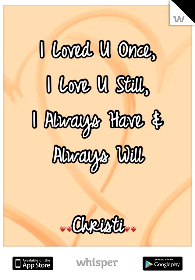 I Loved U Once,  I Love U Still,  I Always Have &           Always Will  ❤❤Christi❤❤