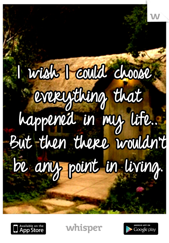 I wish I could choose everything that happened in my life.. But then there wouldn't be any point in living.