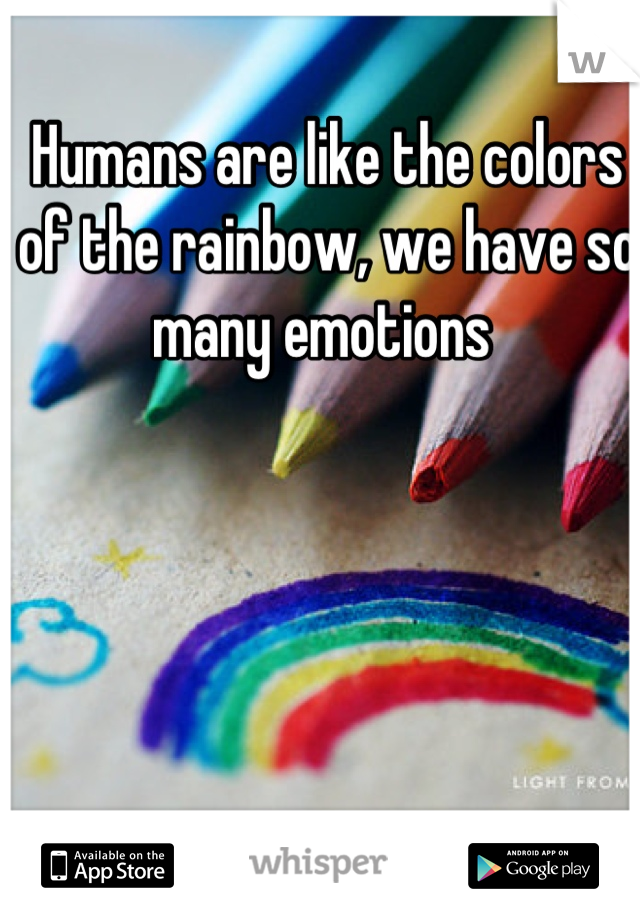 Humans are like the colors of the rainbow, we have so many emotions