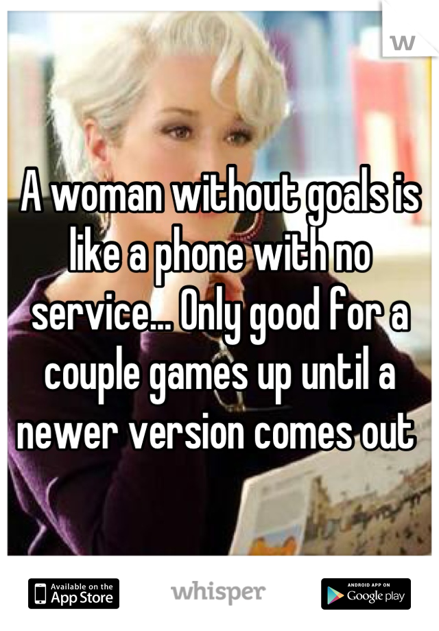 A woman without goals is like a phone with no service... Only good for a couple games up until a newer version comes out