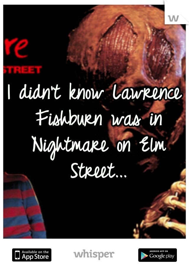 I didn't know Lawrence Fishburn was in Nightmare on Elm Street...
