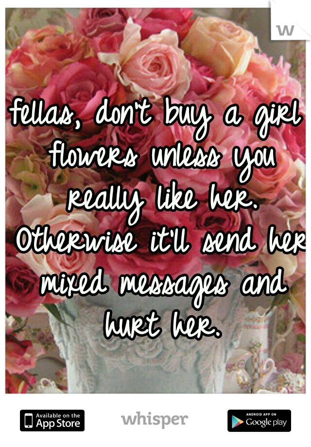 fellas, don't buy a girl flowers unless you really like her. Otherwise it'll send her mixed messages and hurt her.