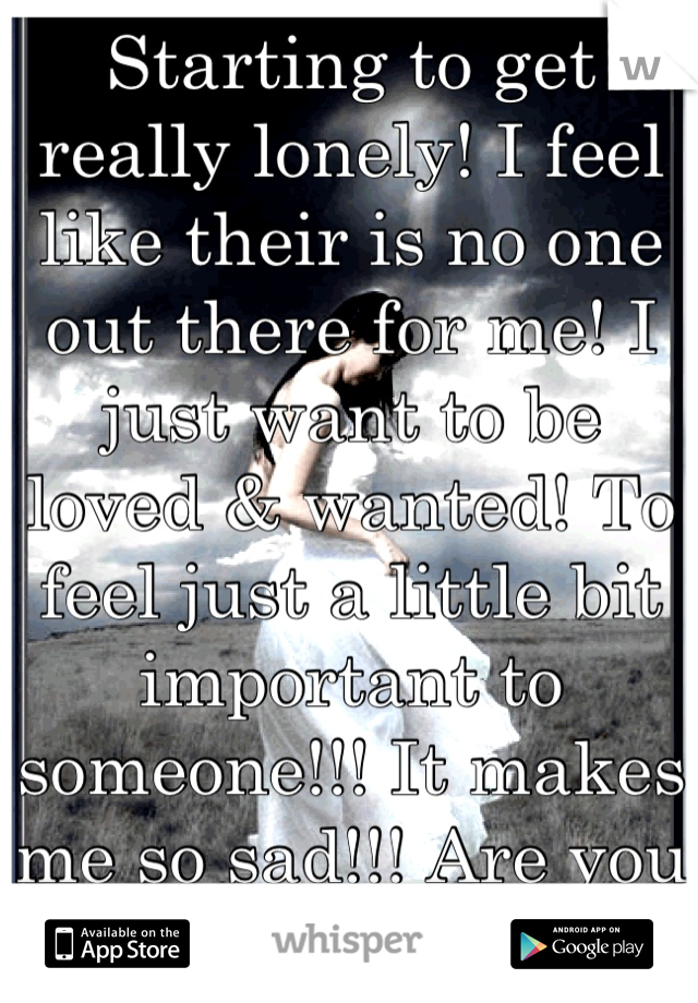 Starting to get really lonely! I feel like their is no one out there for me! I just want to be loved & wanted! To feel just a little bit important to someone!!! It makes me so sad!!! Are you out there?