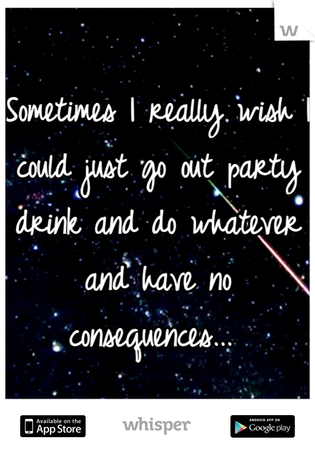 Sometimes I really wish I could just go out party drink and do whatever and have no consequences...