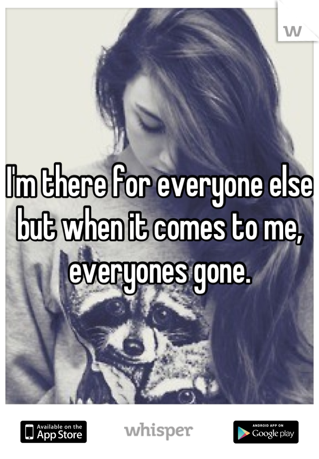 I'm there for everyone else but when it comes to me, everyones gone.