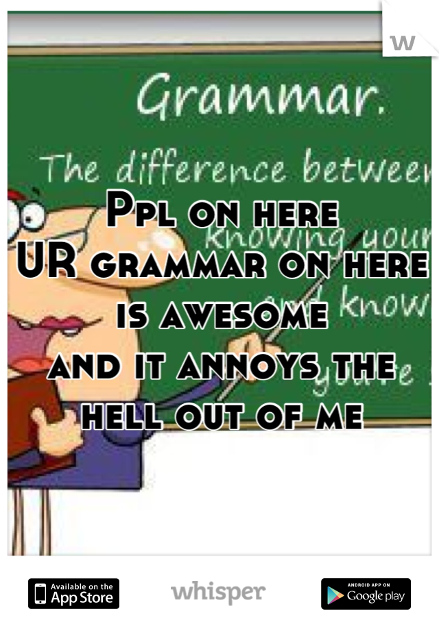 Ppl on here  UR grammar on here is awesome and it annoys the hell out of me