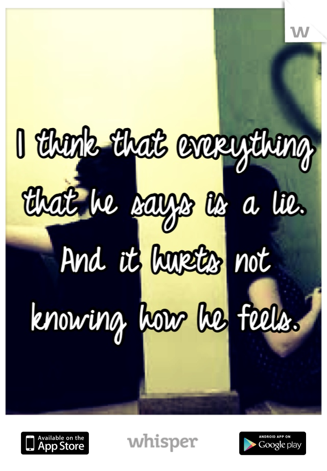 I think that everything that he says is a lie. And it hurts not knowing how he feels.