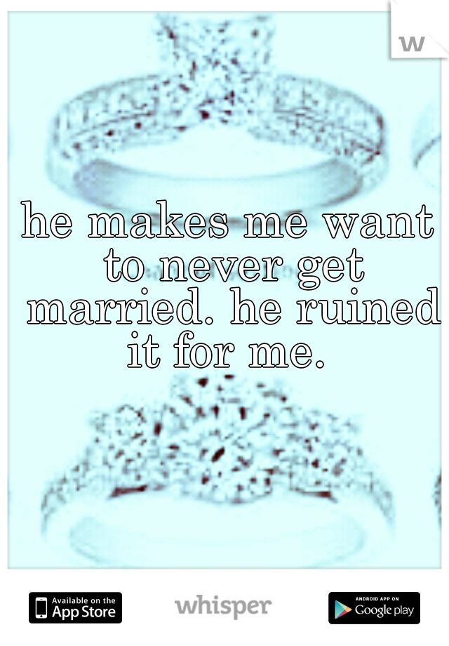 he makes me want to never get married. he ruined it for me.