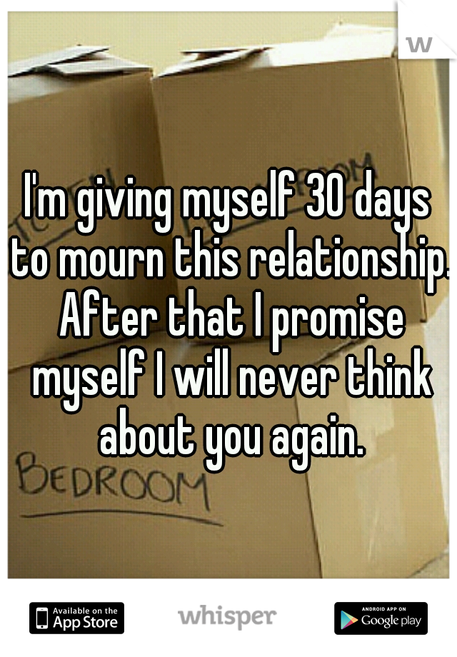 I'm giving myself 30 days to mourn this relationship. After that I promise myself I will never think about you again.