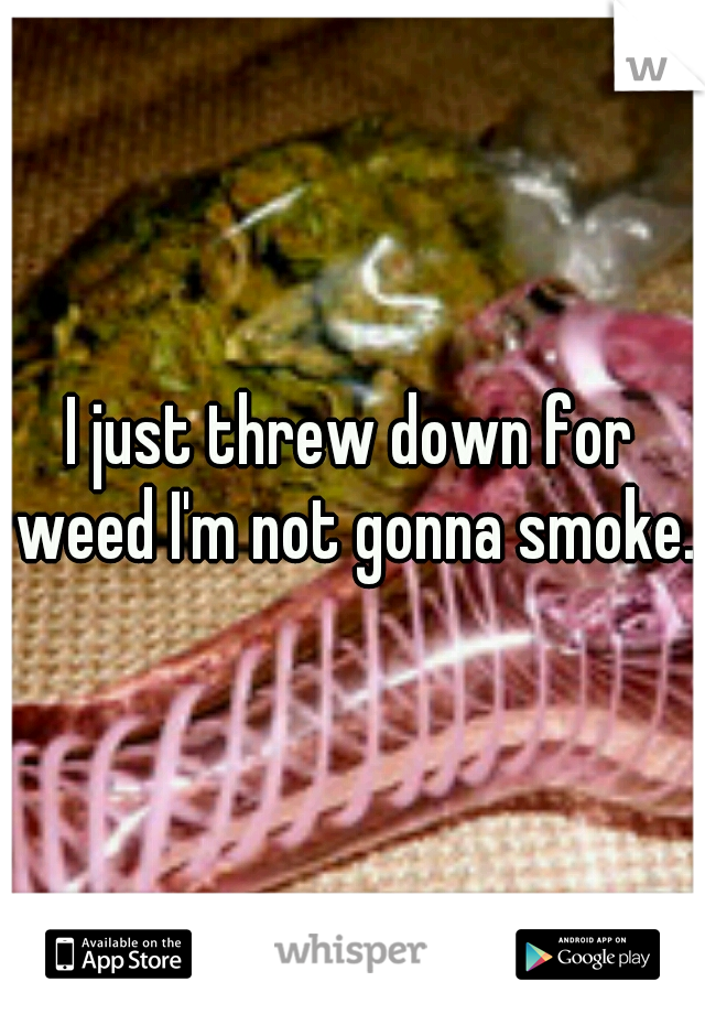 I just threw down for weed I'm not gonna smoke..