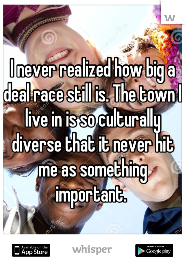 I never realized how big a deal race still is. The town I live in is so culturally diverse that it never hit me as something important.