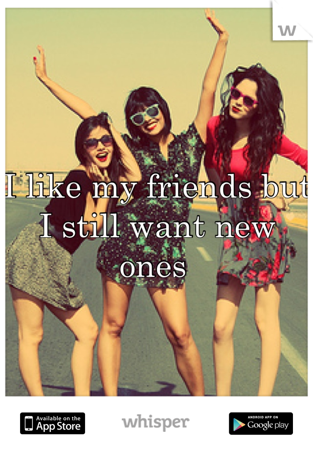 I like my friends but I still want new ones