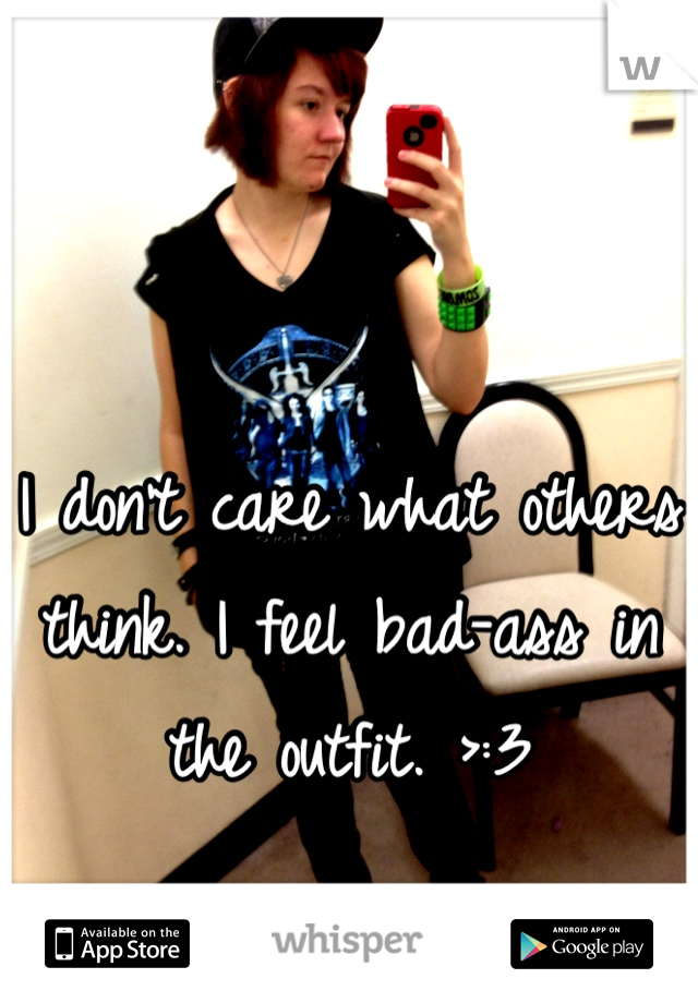 I don't care what others think. I feel bad-ass in the outfit. >:3