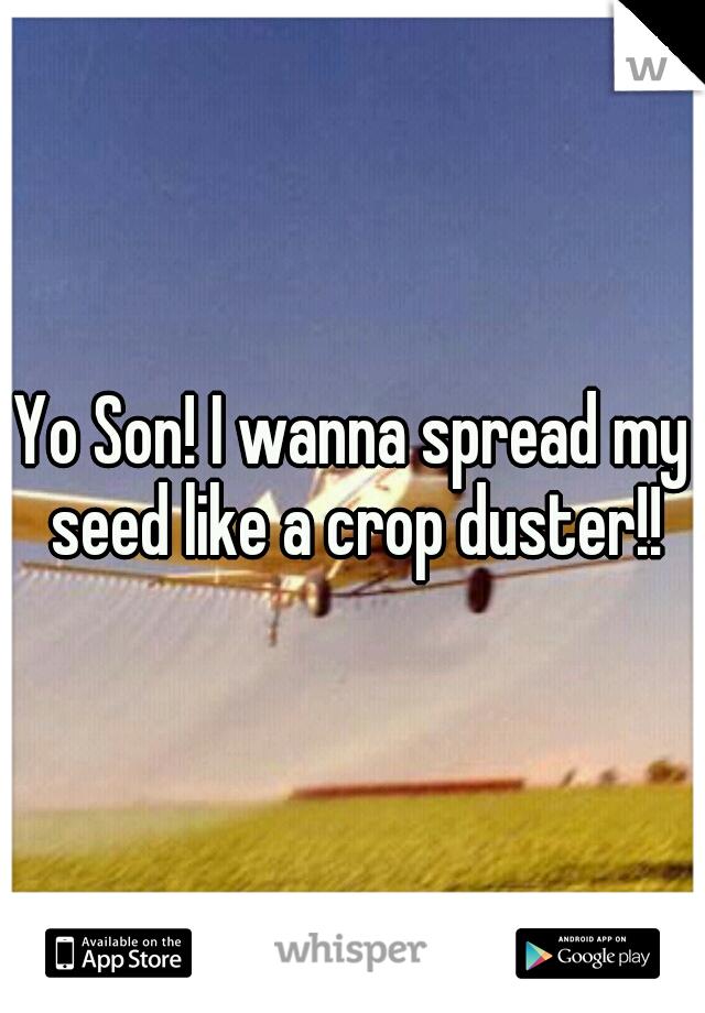 Yo Son! I wanna spread my seed like a crop duster!!
