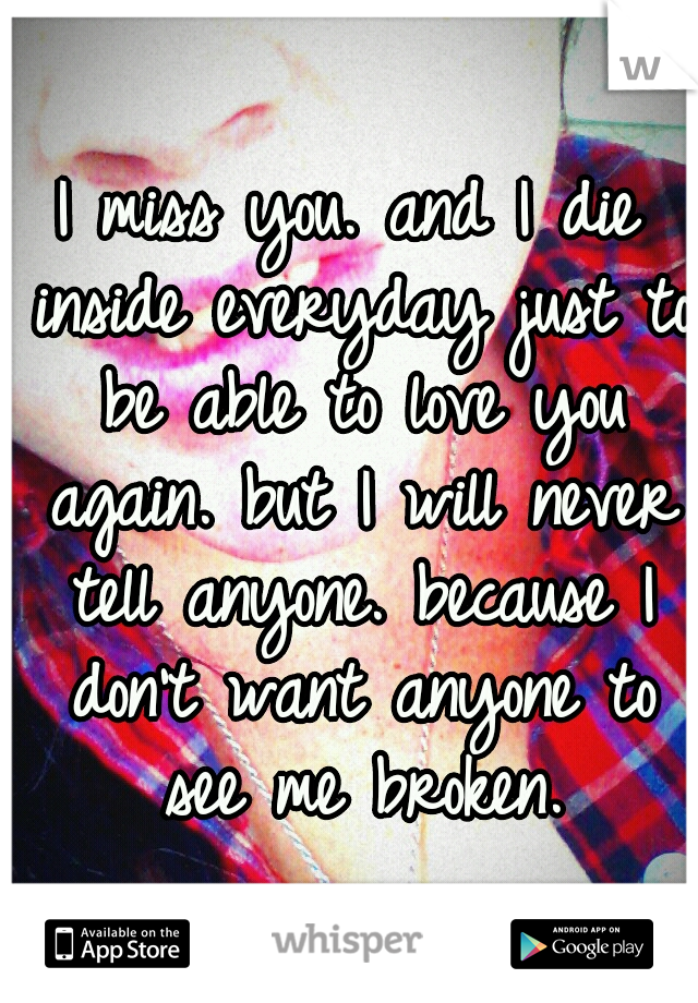 I miss you. and I die inside everyday just to be able to love you again. but I will never tell anyone. because I don't want anyone to see me broken.