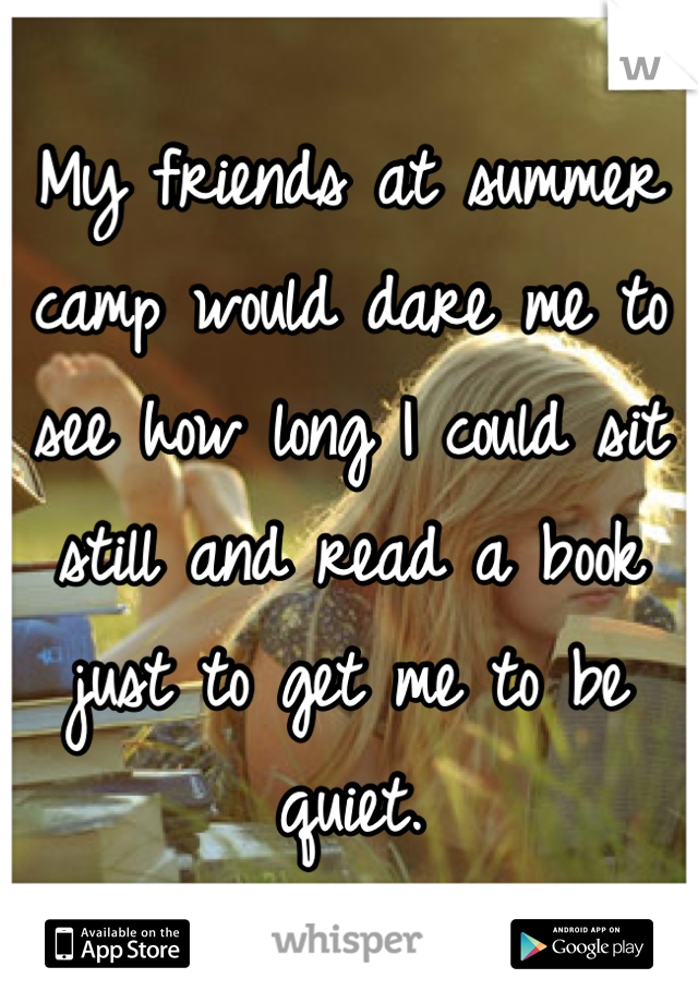 My friends at summer camp would dare me to see how long I could sit still and read a book just to get me to be quiet.