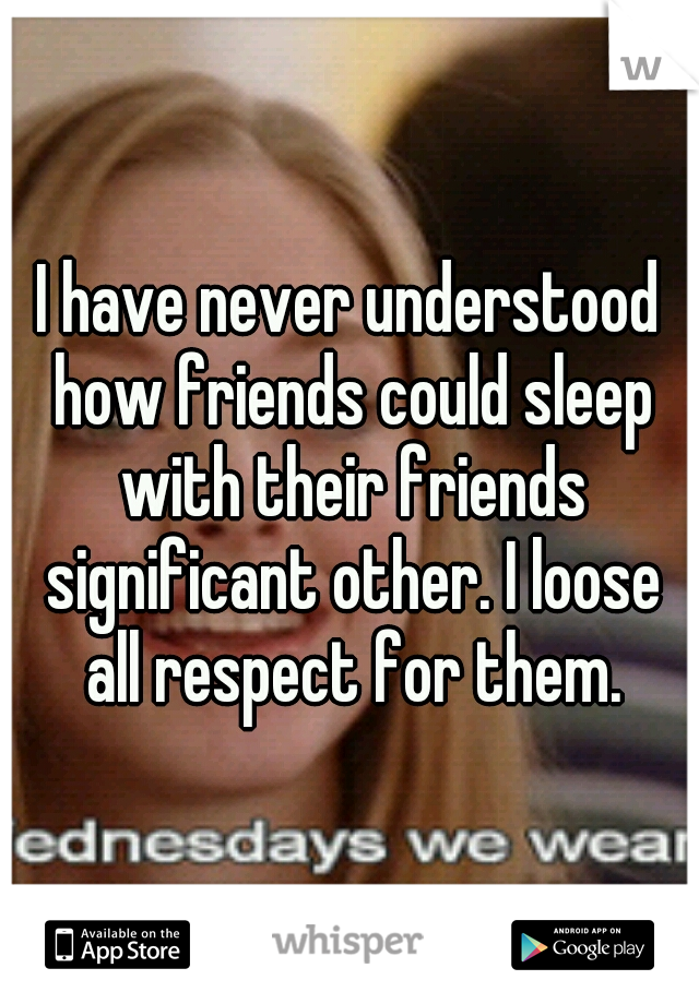 I have never understood how friends could sleep with their friends significant other. I loose all respect for them.