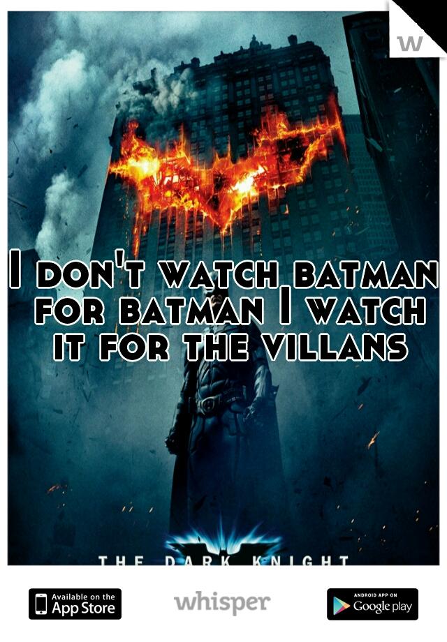 I don't watch batman for batman I watch it for the villans
