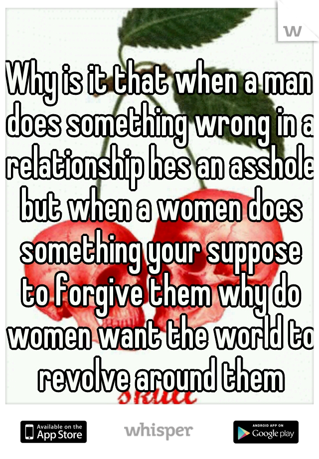 Why is it that when a man does something wrong in a relationship hes an asshole but when a women does something your suppose to forgive them why do women want the world to revolve around them
