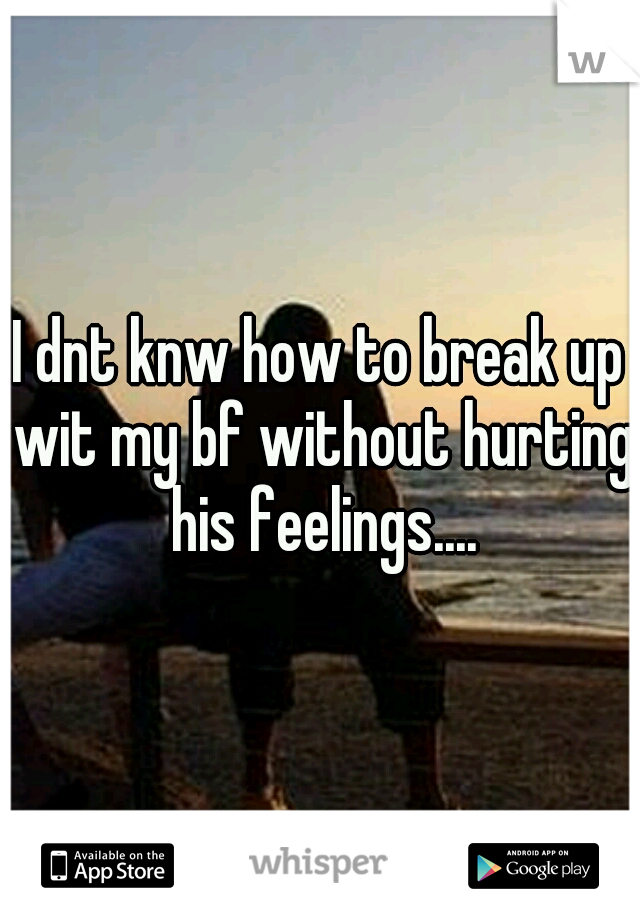 I dnt knw how to break up wit my bf without hurting his feelings....