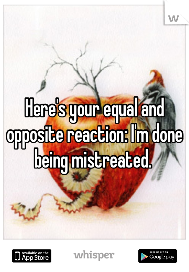 Here's your equal and opposite reaction: I'm done being mistreated.