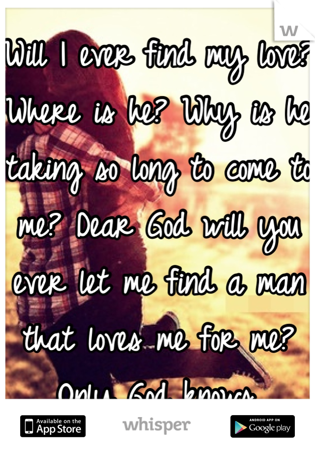 Will I ever find my love? Where is he? Why is he taking so long to come to me? Dear God will you ever let me find a man that loves me for me? Only God knows.